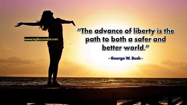 George W. Bush- Özgürlüklerin artması daha güvenli ve daha iyi bir dünyaya giden yoldur